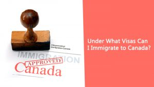 Under What Visas Can I Immigrate to Canada